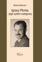 Ignacy Płonka i jego system zastępowy - Marian Miszczuk | mała okładka