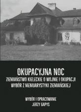 Okupacyjna noc Ziemiaństwo kieleckie o wojnie i okupacji Wybór z memuarystyki ziemiańskiej - Jerzy Gapys | mała okładka