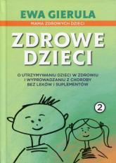 Zdrowe dzieci 2 O utrzymaniu dzieci w zdrowiu i wyprowadzaniu z choroby bez leków i duplementów - Ewa Gierula | mała okładka