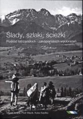 Ślady szlaki ścieżki Pośród tatrzańskich i zakopiańskich wyobrażeń - Szpilka Jakub, Krupa Maciej, Mazik Piotr | mała okładka