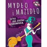 Mydło i mazidło czyli jak zostać czarownicą - Januszczyk Anna Maria, Kłak Joanna | mała okładka
