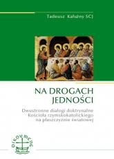 Na drogach jedności Dwustronne dialogi doktrynalne Kościoła rzymskokatolickiego na płaszczyźnie światowej - Tadeusz Kałużny | mała okładka