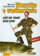 Wszystko o wędkarstwie czyli jak złowić dużą rybę - Maciej Zdzienicki | mała okładka