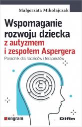 Wspomaganie rozwoju dziecka z autyzmem i zespołem Aspergera Poradnik dla rodziców i terapeutów - Małgorzata Mikołajczak | mała okładka