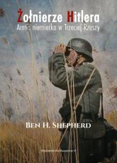Żołnierze Hitlera Armia niemiecka w Trzeciej Rzeszy - Shepherd Ben H.   mała okładka