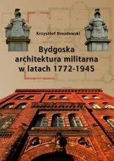 Bydgoska architektura militarna 1772-1945 - Krzysztof Drozdowski | mała okładka