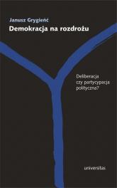Demokracja na rozdrożu Deliberacja czy partycypacja polityczna? - Janusz Grygieńć | mała okładka