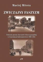 Zwyczajny faszyzm Połozenie prawne obywateli polskich w Generalnym Gubernatorstwie 1939-1945 - Maciej Mitera | mała okładka