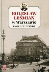 Bolesław Leśmian w Warszawie - Piotr Łopuszański | mała okładka
