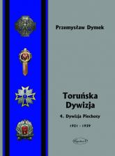 Toruńska Dywizja 4. Dywizja Piechoty w latach 1921-1939 - Przemysław Dymek | mała okładka