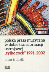 Polska prasa muzyczna w dobie transformacji ustrojowej tylko rock 1991-2002 - Artur Trudzik | mała okładka