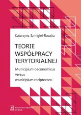 Teorie współpracy terytorialnej Municipium oeconomicus versus municipium reciprocans - Katarzyna Szmigiel-Rawska | mała okładka
