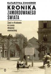 Kronika zamordowanego świata Żydzi w Krakowie w czasie okupacji niemieckiej - Katarzyna Zimmerer | mała okładka
