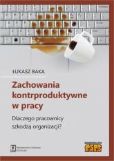 Zachowania kontrproduktywne w pracy Dlaczego pracownicy szkodzą organizacji? - Łukasz Baka | mała okładka
