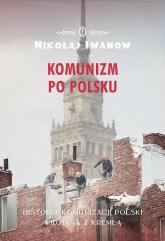 Komunizm po polsku Historia komunizacji Polski widziana z Kremla - Nikołaj Iwanow | mała okładka