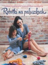 Robótki na paluszkach czyli jak spleść szalik, czapkę lub torbę bez drutów i szydełka - Barbara Palewicz-Ryży, Karolina Kózka-Wrodarczyk | mała okładka