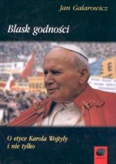 Blask godności O etyce Karola Wojtyły i nie tylko - Jan Galarowicz | mała okładka