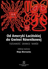 Od Ameryki Łacińskiej do Gwinei Równikowej Tożsamośc, granice, naród - Maja Biernacka | mała okładka