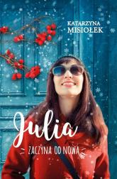 Julia zaczyna od nowa - Katarzyna Misiołek | mała okładka