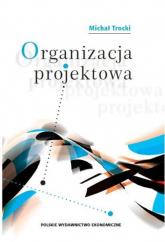 Organizacja projektowa Podstawy - modele - rozwiązania - Michał Trocki | mała okładka
