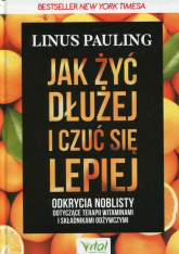 Jak żyć dłużej i czuć się lepiej Odkrycia noblisty dotyczące terapii witaminami i składnikami odżywczymi - Linus Pauling | mała okładka