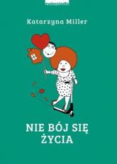 Nie bój się życia - Katarzyna Miller | mała okładka