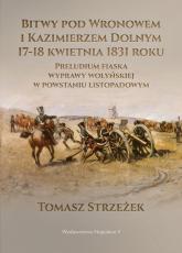 Bitwy pod Wronowem i Kazimierzem Dolnym 17-18 kwietnia 1831 roku Preludium fiaska wyprawy wołyńskiej w powstaniu listopadowym - Tomasz Strzeżek   mała okładka