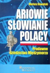 Ariowie Słowianie Polacy Pradawne dziedzictwo Międzymorza - Mariusz Kowalski | mała okładka