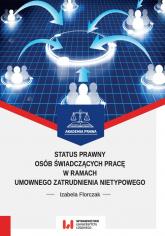 Status prawny osób świadczących pracę w ramach umownego zatrudnienia nietypowego - Izabela Florczak | mała okładka