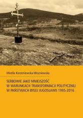 Serbowie jako mniejszość w warunkach transformacji politycznej w państwach byłej Jugosławii 1995-2016 - Mirella Korzeniewska-Wiszniewska | mała okładka