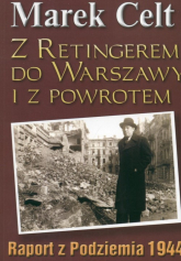 Z Retingerem do Warszawy i z powrotem Raport z Podziemia 1944 - Marek Celt   mała okładka