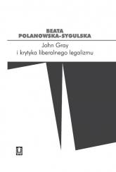 John Gray i krytyka liberalnego legalizmu - Beata Polanowska-Sygulska | mała okładka