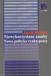 Niewykorzystane zasoby Nowa polityka rynku pracy - Jacek Męcina   mała okładka