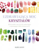 Uzdrawiająca moc kryształów 50 kryształów oraz ich siły uzdrawiające i wspomagające dobre samopoczucie - Hazel Raven   mała okładka