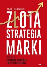 Złota strategia marki Droga do przewagi rynkowej i wyższych zysków - Jarek Szczepański | mała okładka