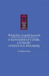 O konserwatyzmie, ustroju i polityce polskiej Wybór pism - Jaworski Władysław Leopold   mała okładka