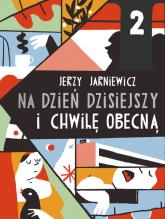 Na dzień dzisiejszy i chwilę obecną - Jerzy Jarniewicz | mała okładka