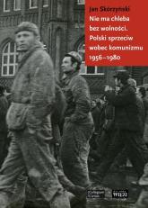 Nie ma chleba bez wolności Polski sprzeciw wobec komunizmu 1956-1980 - Jan Skórzyński | mała okładka