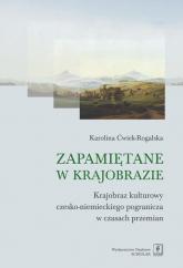 Zapamiętane w krajobrazie Krajobraz czesko-niemieckiego pogranicza w czasach przemian - Karolina Ćwiek-Rogalska | mała okładka