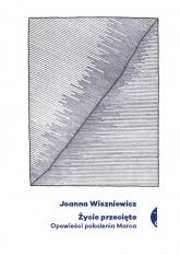 Życie przecięte Opowieści pokolenia Marca - Joanna Wiszniewicz | mała okładka