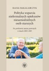 Polityka wsparcia nieformalnych opiekunów niesamodzielnych osób starszych Na podstawie zmian prawnych w latach 2003-2015 - Rafał Bakalarczyk | mała okładka