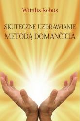 Skuteczne uzdrawianie metodą Domančicia - Witalis Kobus   mała okładka