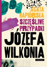 Szczęśliwe przypadki Józefa Wilkonia - Agata Napiórska | mała okładka