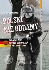 Polski nie oddamy Władze NRD wobec wydarzeń w PRL 1980–1981 - Filip Gańczak | mała okładka