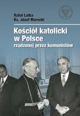 Kościół katolicki w Polsce rządzonej przez komunistów - Łatka Rafał, Marecki Józef | mała okładka