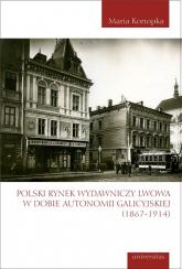 Polski rynek wydawniczy Lwowa w dobie autonomii galicyjskiej (1867-1914) - Maria Konopka | mała okładka