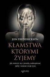Kłamstwa, którymi żyjemy Jak zmierzyć się z prawdą, zaakceptować siebie i zmienić swoje życie - Jon Frederickson | mała okładka