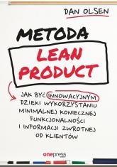 Metoda Lean Product Jak być innowacyjnym dzięki wykorzystaniu minimalnej koniecznej funkcjonalności i informacji zwrotnej od klientów - Dan Olsen | mała okładka