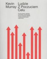 Ludzie z poczuciem celu W jaki sposób przywódcy wykorzystują cel by budować stabilne organizacje - Kevin Murray | mała okładka
