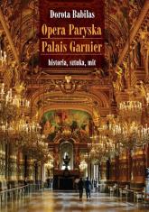 Opera Paryska Palais Garnier historia, sztuka, mit - Dorota Babilas | mała okładka